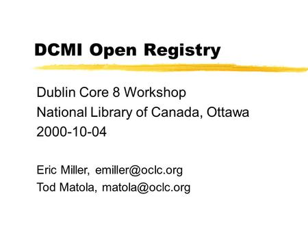 DCMI Open Registry Dublin Core 8 Workshop National Library of Canada, Ottawa 2000-10-04 Eric Miller, Tod Matola,