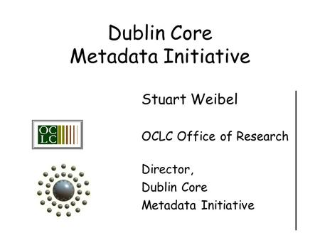 Dublin Core Metadata Initiative Stuart Weibel OCLC Office of Research Director, Dublin Core Metadata Initiative.