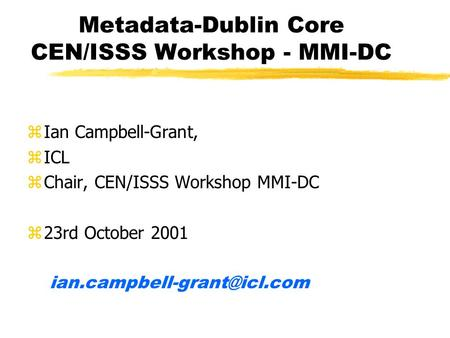 Metadata-Dublin Core CEN/ISSS Workshop - MMI-DC zIan Campbell-Grant, zICL zChair, CEN/ISSS Workshop MMI-DC z23rd October 2001