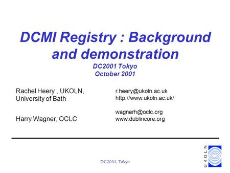 DC2001, Tokyo DCMI Registry : Background and demonstration DC2001 Tokyo October 2001 Rachel Heery, UKOLN, University of Bath Harry Wagner, OCLC