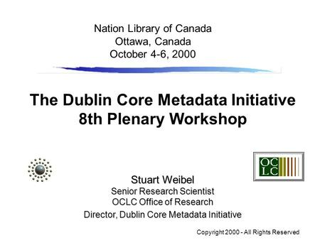 The Dublin Core Metadata Initiative 8th Plenary Workshop Stuart Weibel Senior Research Scientist OCLC Office of Research Director, Dublin Core Metadata.
