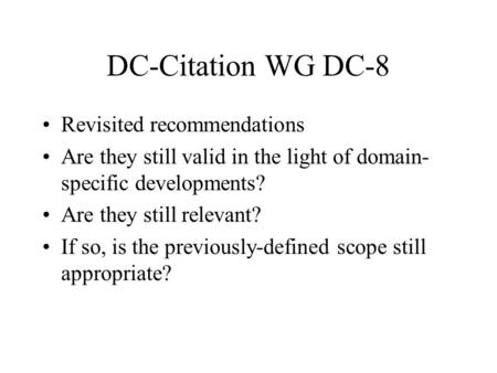 DC-Citation WG DC-8 Revisited recommendations Are they still valid in the light of domain- specific developments? Are they still relevant? If so, is the.