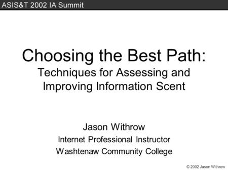 © 2002 Jason Withrow Choosing the Best Path: Techniques for Assessing and Improving Information Scent Jason Withrow Internet Professional Instructor Washtenaw.