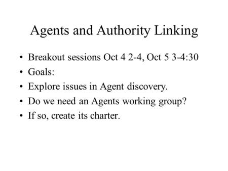 Agents and Authority Linking Breakout sessions Oct 4 2-4, Oct 5 3-4:30 Goals: Explore issues in Agent discovery. Do we need an Agents working group? If.