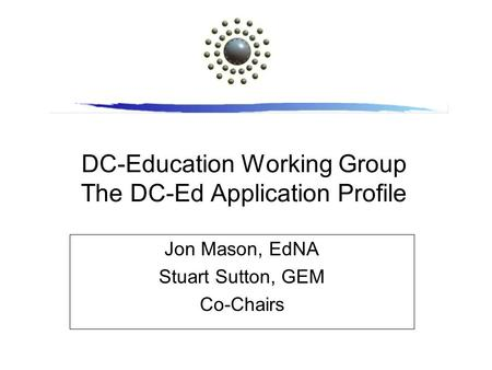 DC-Education Working Group The DC-Ed Application Profile Jon Mason, EdNA Stuart Sutton, GEM Co-Chairs.