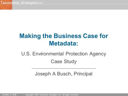 Strategies LLC Taxonomy October 4, 2006Copyright 2006 Taxonomy Strategies LLC. All rights reserved. Making the Business Case for Metadata: U.S. Environmental.