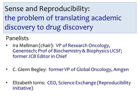 Sense and Reproducibility: the problem of translating academic discovery to drug discovery Panelists Ira Mellman (chair): VP of Research Oncology, Genentech;