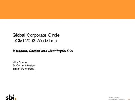 SBI and Company Proprietary and Confidential P1 Global Corporate Circle DCMI 2003 Workshop Metadata, Search and Meaningful ROI Mike Doane Sr. Content Analyst.
