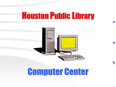 H ouston P ublic L ibrary Computer Center. Please Do not attempt to damage computer equipment or software!