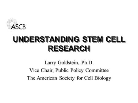 UNDERSTANDING STEM CELL RESEARCH Larry Goldstein, Ph.D. Vice Chair, Public Policy Committee The American Society for Cell Biology.