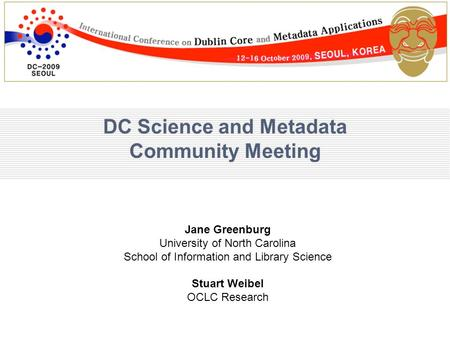 DC Science and Metadata Community Meeting Jane Greenburg University of North Carolina School of Information and Library Science Stuart Weibel OCLC Research.