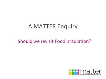 A MATTER Enquiry Should we revisit Food Irradiation?