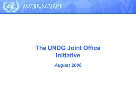 The UNDG Joint Office Initiative August 2006. ODA is increasing – but the UNs share is <10% Our government partners currently manage development agencies.