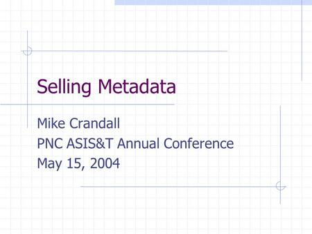 Selling Metadata Mike Crandall PNC ASIS&T Annual Conference May 15, 2004.