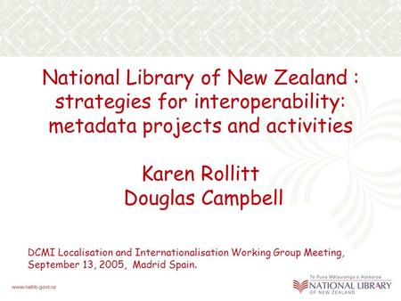 National Library of New Zealand : strategies for interoperability: metadata projects and activities Karen Rollitt Douglas Campbell DCMI Localisation and.