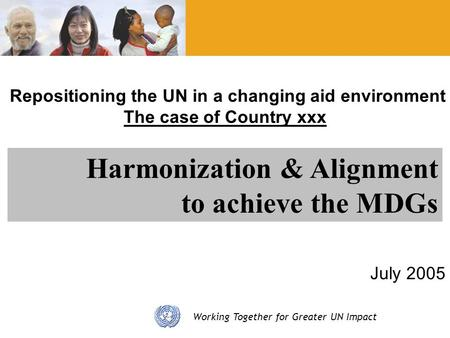 Working Together for Greater UN Impact Repositioning the UN in a changing aid environment The case of Country xxx July 2005 Harmonization & Alignment to.