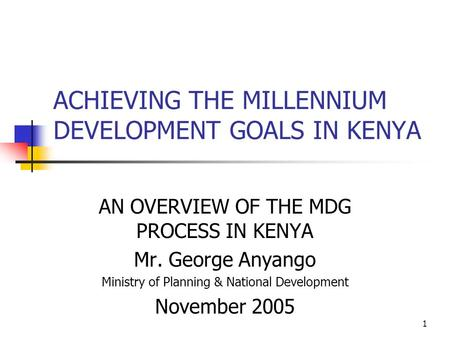 1 ACHIEVING THE MILLENNIUM DEVELOPMENT GOALS IN KENYA AN OVERVIEW OF THE MDG PROCESS IN KENYA Mr. George Anyango Ministry of Planning & National Development.