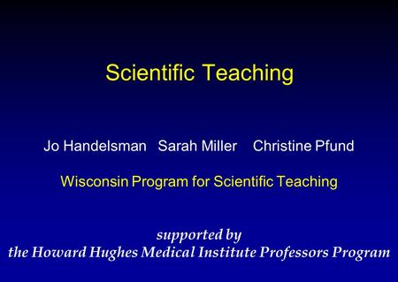 Scientific Teaching Jo Handelsman Sarah Miller Christine Pfund Wisconsin Program for Scientific Teaching supported by the Howard Hughes Medical Institute.
