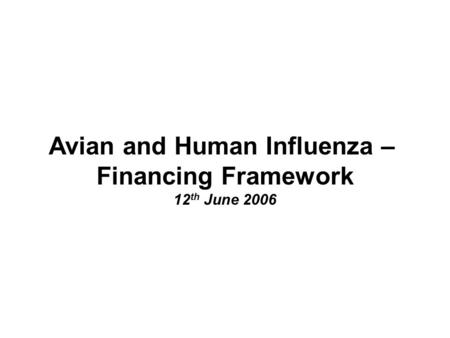 Avian and Human Influenza – Financing Framework 12 th June 2006.