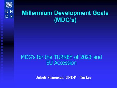 Millennium Development Goals (MDGs) MDGs for the TURKEY of 2023 and EU Accession Jakob Simonsen, UNDP – Turkey.