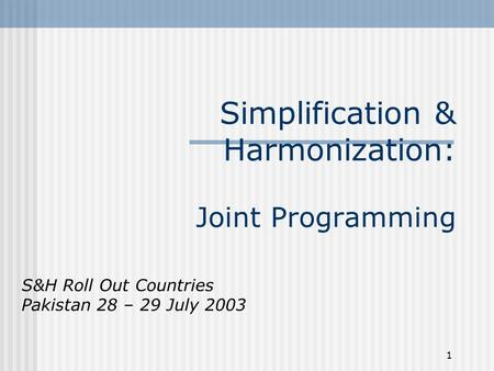 1 Simplification & Harmonization: Joint Programming S&H Roll Out Countries Pakistan 28 – 29 July 2003.