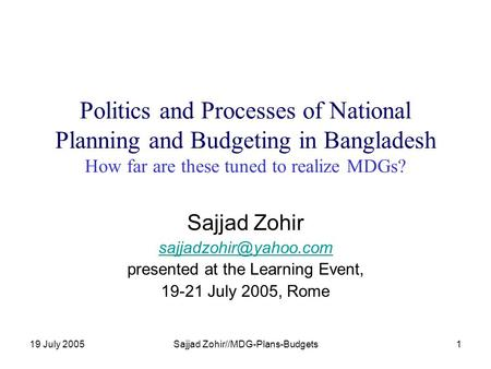 19 July 2005Sajjad Zohir//MDG-Plans-Budgets1 Politics and Processes of National Planning and Budgeting in Bangladesh How far are these tuned to realize.