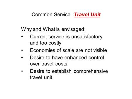 Common Service :Travel Unit Why and What is envisaged: Current service is unsatisfactory and too costly Economies of scale are not visible Desire to have.
