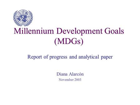 Millennium Development Goals (MDGs) Report of progress and analytical paper Diana Alarcón November 2003.