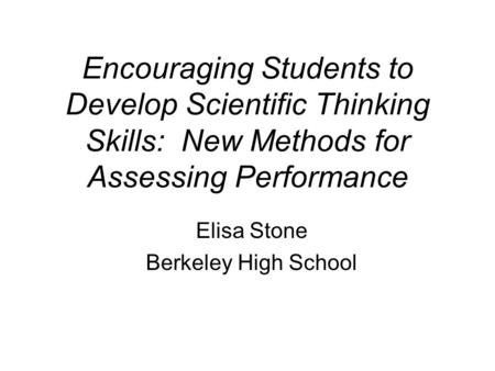 Encouraging Students to Develop Scientific Thinking Skills: New Methods for Assessing Performance Elisa Stone Berkeley High School.