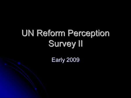 UN Reform Perception Survey II Early 2009. Overview Online and hardcopy survey for ALL UN Staff at country level Online and hardcopy survey for ALL UN.