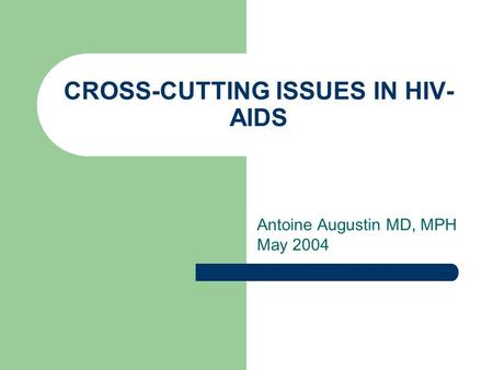 CROSS-CUTTING ISSUES IN HIV- AIDS Antoine Augustin MD, MPH May 2004.