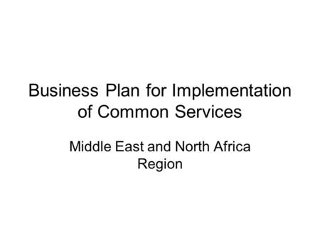 Business Plan for Implementation of Common Services Middle East and North Africa Region.