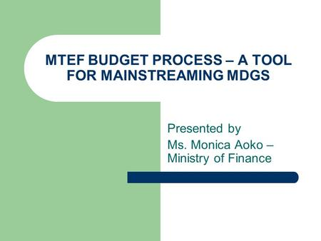 MTEF BUDGET PROCESS – A TOOL FOR MAINSTREAMING MDGS Presented by Ms. Monica Aoko – Ministry of Finance.