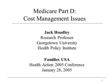1 Medicare Part D: Cost Management Issues Jack Hoadley Research Professor Georgetown University Health Policy Institute Families USA Health Action 2005.
