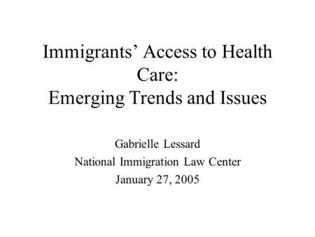 Immigrants Access to Health Care: Emerging Trends and Issues Gabrielle Lessard National Immigration Law Center January 27, 2005.
