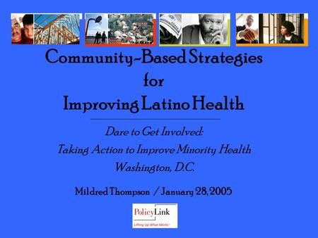Dare to Get Involved: Taking Action to Improve Minority Health Washington, D.C. Mildred Thompson / January 28, 2005 Community-Based Strategies for Improving.