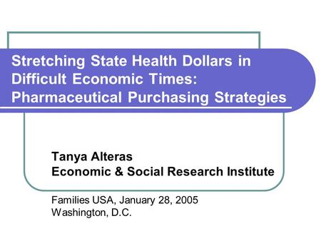 Stretching State Health Dollars in Difficult Economic Times: Pharmaceutical Purchasing Strategies Tanya Alteras Economic & Social Research Institute Families.