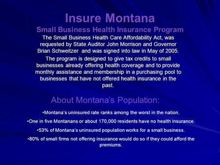 Insure Montana Small Business Health Insurance Program The Small Business Health Care Affordability Act, was requested by State Auditor John Morrison and.
