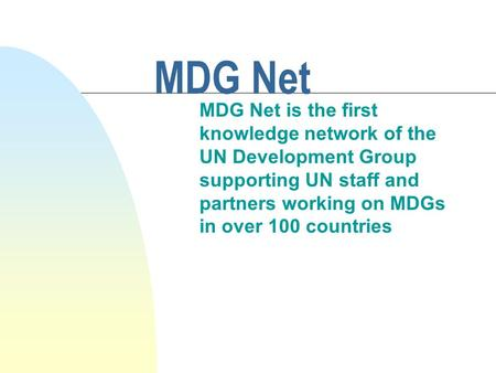 MDG Net MDG Net is the first knowledge network of the UN Development Group supporting UN staff and partners working on MDGs in over 100 countries.