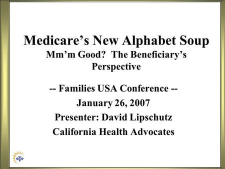 Medicares New Alphabet Soup Mmm Good? The Beneficiarys Perspective -- Families USA Conference -- January 26, 2007 Presenter: David Lipschutz California.