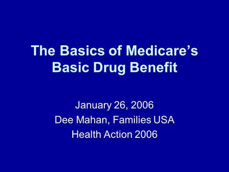 The Basics of Medicares Basic Drug Benefit January 26, 2006 Dee Mahan, Families USA Health Action 2006.