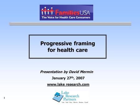 1 Progressive framing for health care Presentation by David Mermin January 27 th, 2007 www.lake research.com.