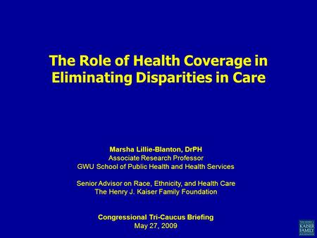 The Role of Health Coverage in Eliminating Disparities in Care Marsha Lillie-Blanton, DrPH Associate Research Professor GWU School of Public Health and.