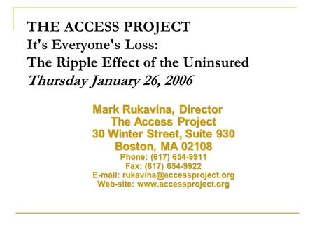 THE ACCESS PROJECT It's Everyone's Loss: The Ripple Effect of the Uninsured Thursday January 26, 2006 Mark Rukavina, Director The Access Project 30 Winter.