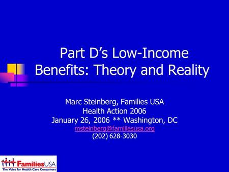 Part Ds Low-Income Benefits: Theory and Reality Marc Steinberg, Families USA Health Action 2006 January 26, 2006 ** Washington, DC