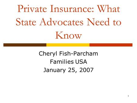 1 Private Insurance: What State Advocates Need to Know Cheryl Fish-Parcham Families USA January 25, 2007.