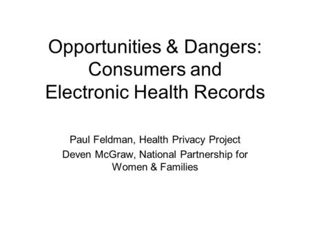 Opportunities & Dangers: Consumers and Electronic Health Records Paul Feldman, Health Privacy Project Deven McGraw, National Partnership for Women & Families.