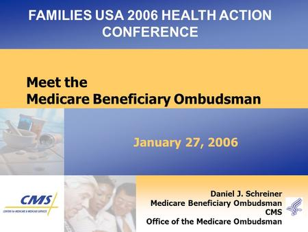 January 27, 2006 FAMILIES USA 2006 HEALTH ACTION CONFERENCE Daniel J. Schreiner Medicare Beneficiary Ombudsman CMS Office of the Medicare Ombudsman Meet.