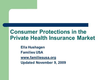 Consumer Protections in the Private Health Insurance Market Ella Hushagen Families USA www.familiesusa.org Updated November 9, 2009.