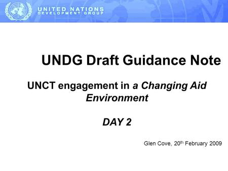 UNDG Draft Guidance Note UNCT engagement in a Changing Aid Environment DAY 2 Glen Cove, 20 th February 2009.